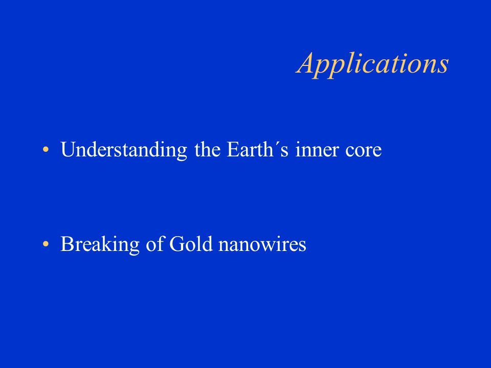 Applications Understanding the Earth´s inner core Breaking of Gold nanowires