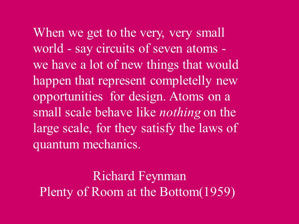 When we get to the very, very small world - say circuits of seven atoms - we have a lot of new things that would happen that represent completelly new