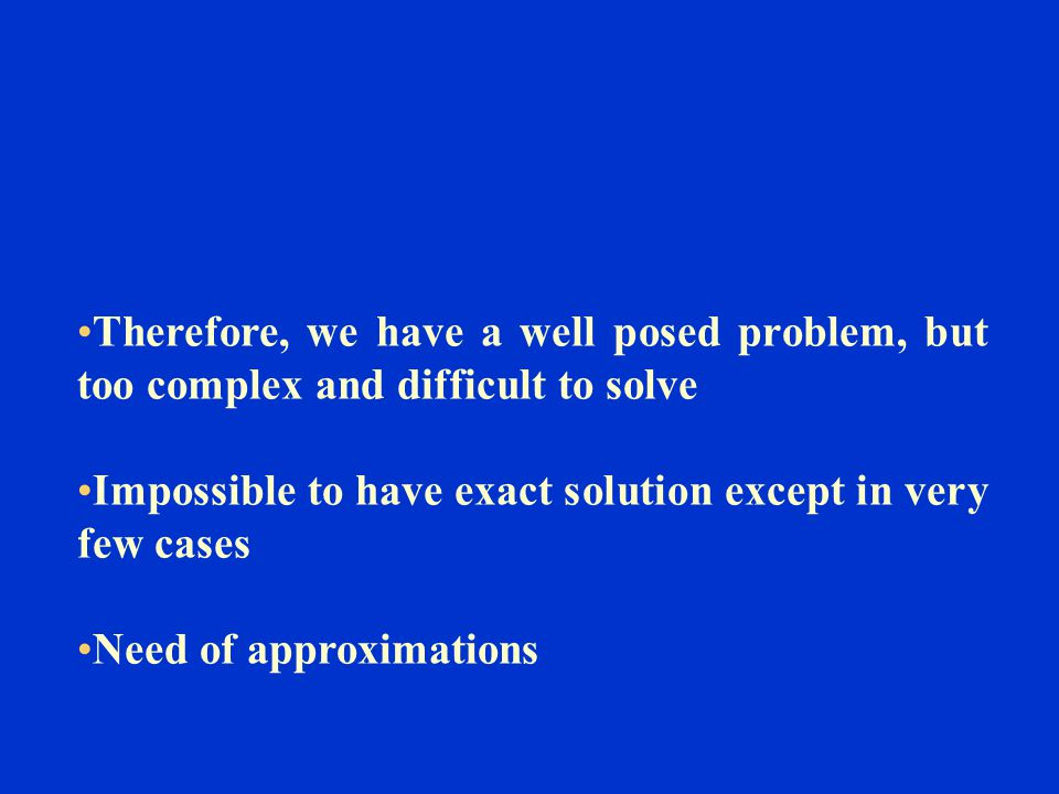 Therefore, we have a well posed problem, but too complex and difficult to solve Impossible to have exact solution except in very few cases Need of app
