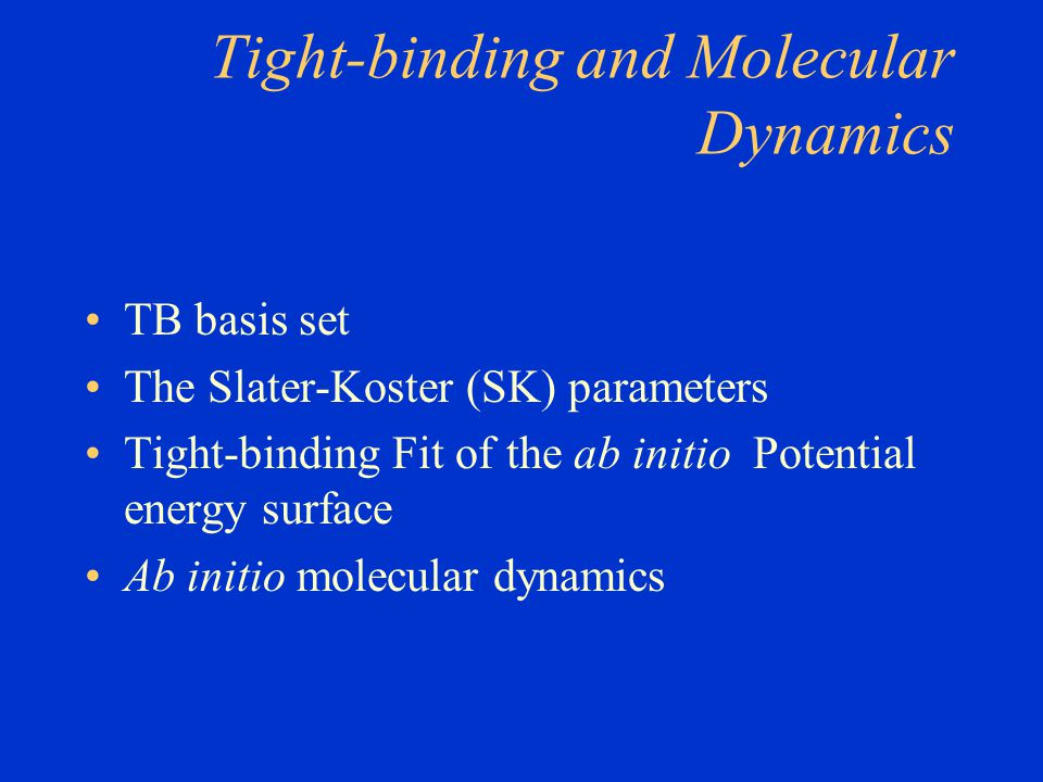 Tight-binding and Molecular Dynamics TB basis set The Slater-Koster (SK) parameters Tight-binding Fit of the ab initio Potential energy surface Ab ini