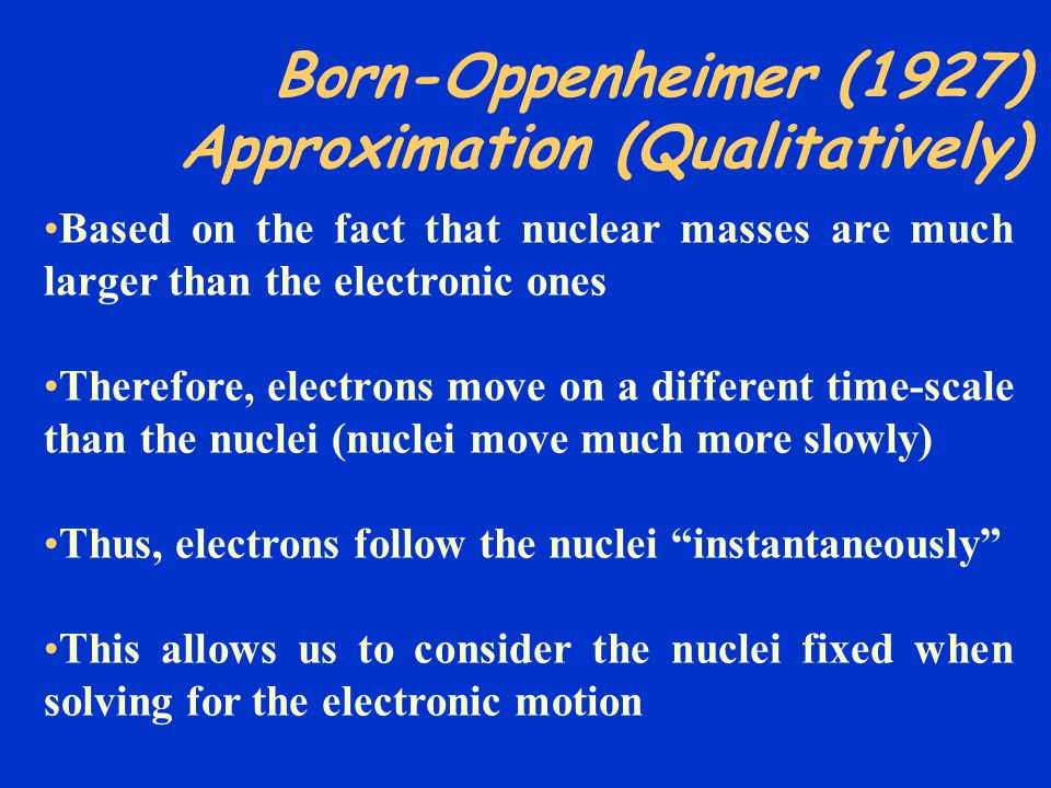Born-Oppenheimer Approximation H elec a elec ({r i };{r }) = E a elec ({r }) a elec ({r i };{r }) ^ a elec ({r i };{r }) depends explicitly on the electronic coordinates {r i } but only parametrically on the nuclear coordinates {r }, as does E a elec ({r }) H elec = ( -½ 2 i ) + ( - ) + + Z r i ___ i<ji<j NeNe i=1 NeNe ^ 1 ___ rijrij i=1 NeNe =1 NnNn Z _____ r < NeNe TeTe ^ V e-n ^ V e-e ^ V n-n ^