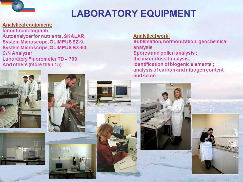 LABORATORY EQUIPMENT Analytical work: Sublimation, hormonization; geochemical analysis Spores and pollen analysis ; the macrofossil analysis; Identification of biogenic elements ; analysis of carbon and nitrogen content and so on Analytical equipment: Ionochromotograph Autoanalyzer for nutrients, SKALAR, System Microscope, OLIMPUS SZ-9, System Microscope, OLIMPUS BX-60, C/N Analyzer Laboratory Fluorometer TD – 700 And others (more than 15)