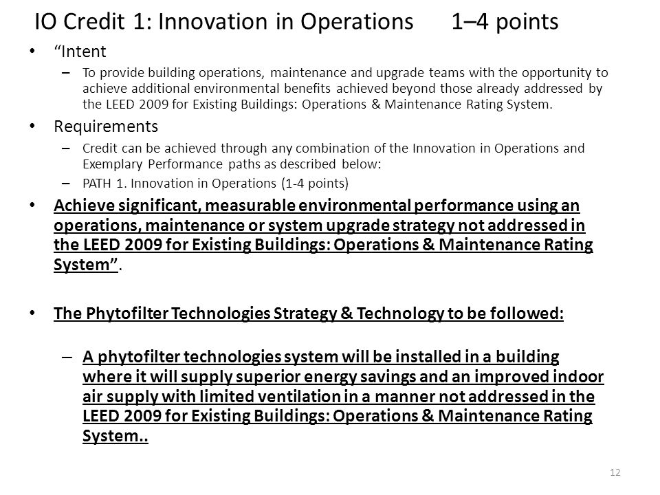 IO Credit 1: Innovation in Operations 1–4 points Intent – To provide building operations, maintenance and upgrade teams with the opportunity to achieve additional environmental benefits achieved beyond those already addressed by the LEED 2009 for Existing Buildings: Operations & Maintenance Rating System.