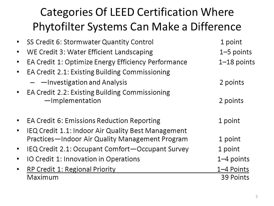 Categories Of LEED Certification Where Phytofilter Systems Can Make a Difference SS Credit 6: Stormwater Quantity Control 1 point WE Credit 3: Water Efficient Landscaping 1–5 points EA Credit 1: Optimize Energy Efficiency Performance 1–18 points EA Credit 2.1: Existing Building Commissioning – Investigation and Analysis 2 points EA Credit 2.2: Existing Building Commissioning Implementation 2 points EA Credit 6: Emissions Reduction Reporting 1 point IEQ Credit 1.1: Indoor Air Quality Best Management PracticesIndoor Air Quality Management Program 1 point IEQ Credit 2.1: Occupant ComfortOccupant Survey 1 point IO Credit 1: Innovation in Operations 1–4 points RP Credit 1: Regional Priority 1–4 Points Maximum 39 Points 3