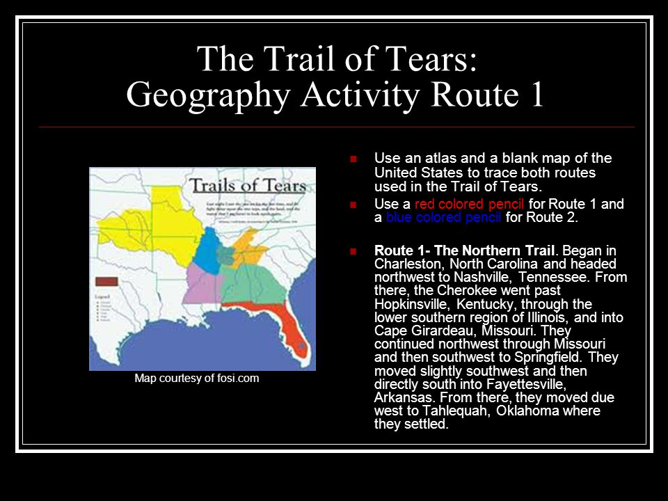 The Trail of Tears: Geography Activity Route 1 Use an atlas and a blank map of the United States to trace both routes used in the Trail of Tears. Use