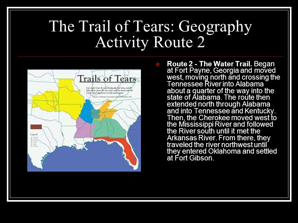 The Trail of Tears: Geography Activity Route 2 Route 2 - The Water Trail. Began at Fort Payne, Georgia and moved west, moving north and crossing the T
