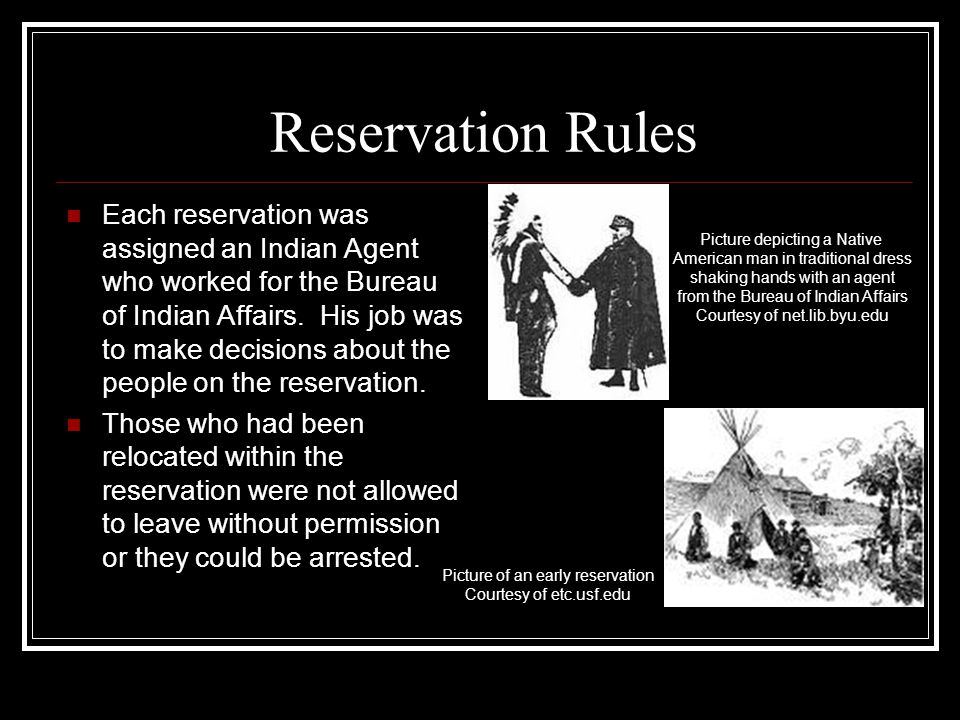 Reservation Rules Each reservation was assigned an Indian Agent who worked for the Bureau of Indian Affairs. His job was to make decisions about the p
