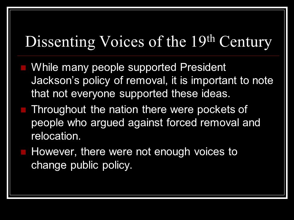Dissenting Voices of the 19 th Century While many people supported President Jacksons policy of removal, it is important to note that not everyone sup