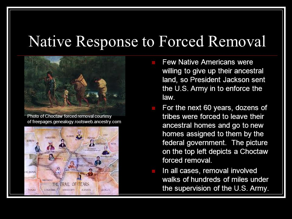 Native Response to Forced Removal Few Native Americans were willing to give up their ancestral land, so President Jackson sent the U.S. Army in to enf