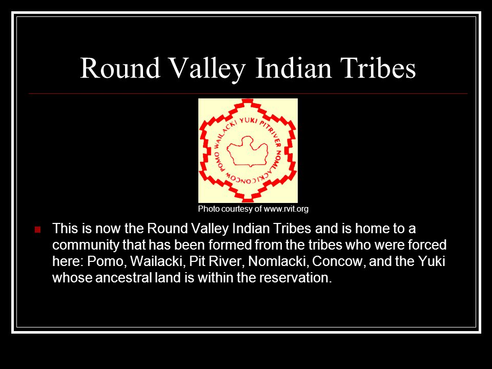 Round Valley Indian Tribes This is now the Round Valley Indian Tribes and is home to a community that has been formed from the tribes who were forced