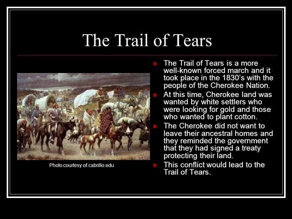 The Trail of Tears The Trail of Tears is a more well-known forced march and it took place in the 1830s with the people of the Cherokee Nation. At this