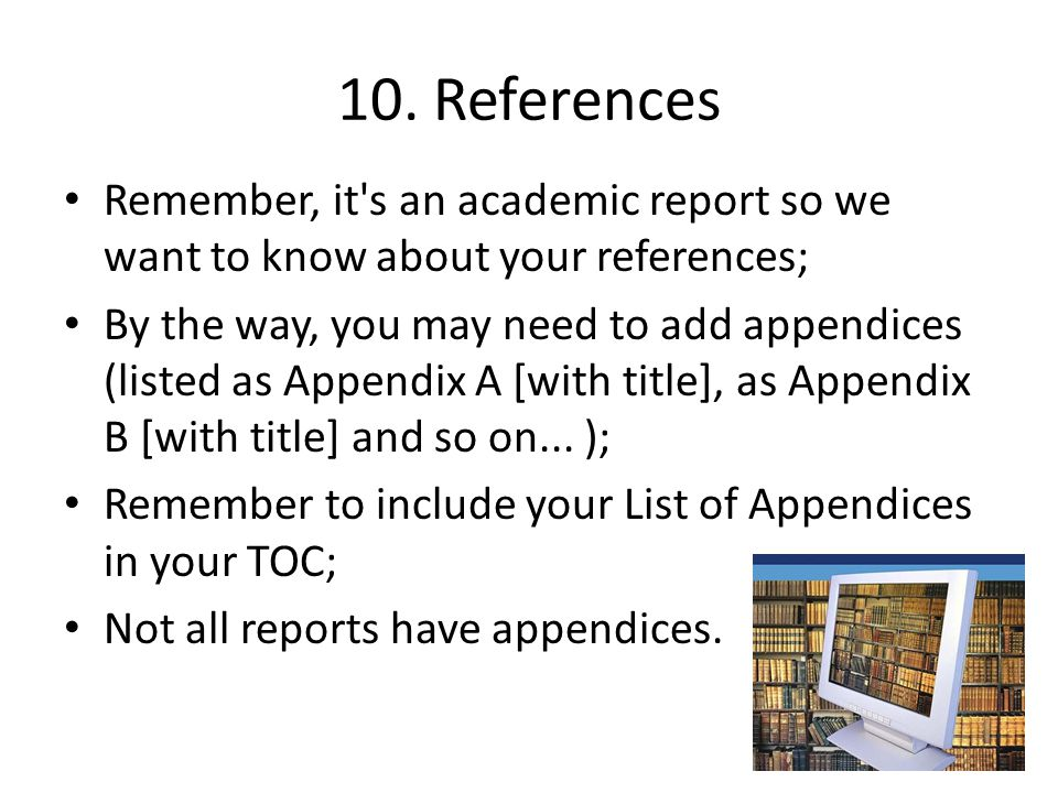 10. References Remember, it's an academic report so we want to know about your references; By the way, you may need to add appendices (listed as Appen