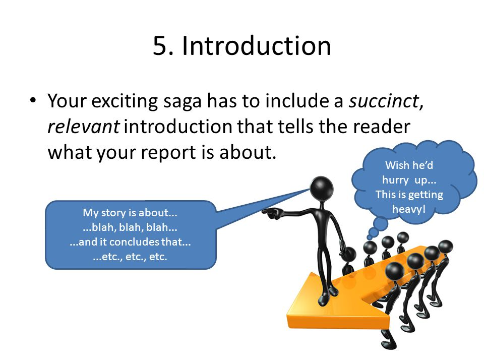 5. Introduction Your exciting saga has to include a succinct, relevant introduction that tells the reader what your report is about. My story is about