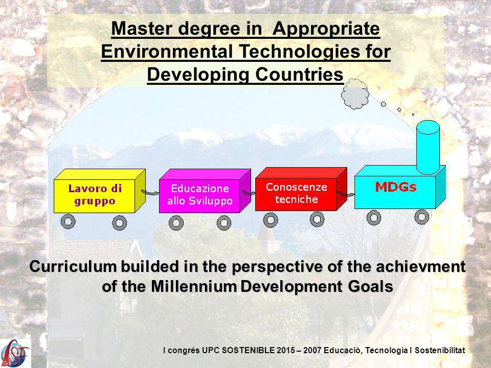 Curriculum builded in the perspective of the achievment of the Millennium Development Goals Master degree in Appropriate Environmental Technologies for Developing Countries I congrés UPC SOSTENIBLE 2015 – 2007 Educaciò, Tecnologìa I Sostenibilitat