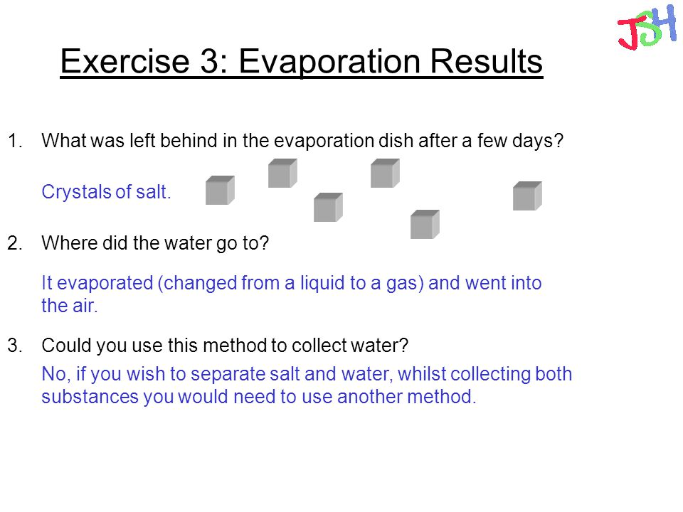 Exercise 3: Evaporation Results 1.What was left behind in the evaporation dish after a few days? 2.Where did the water go to? 3.Could you use this met