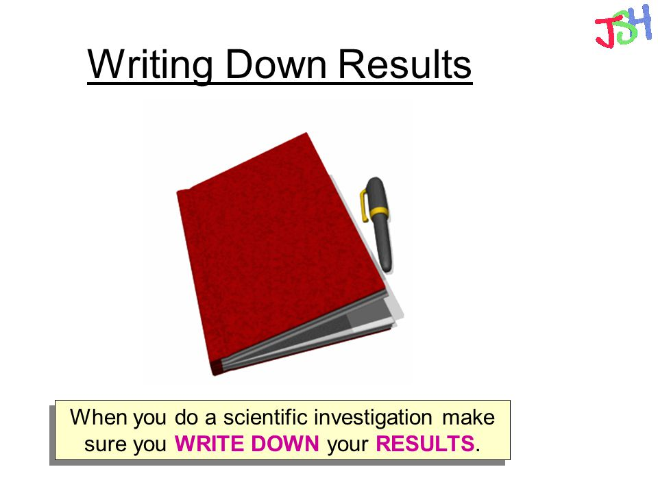 Writing Down Results When you do a scientific investigation make sure you WRITE DOWN your RESULTS.