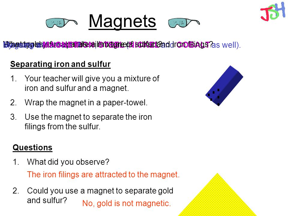 Magnets What types of materials will magnets attract? Magnets will attract IRON, STEEL (NICKEL and COBALT as well). How could you separate a mixture o
