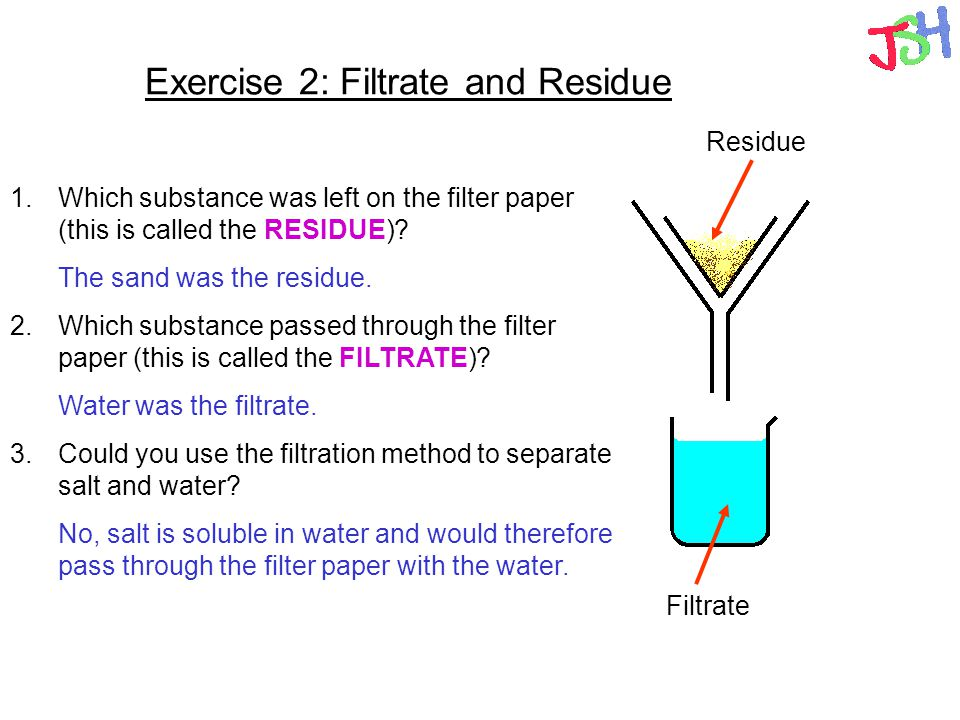 Exercise 2: Filtrate and Residue 1.Which substance was left on the filter paper (this is called the RESIDUE)? 2.Which substance passed through the fil