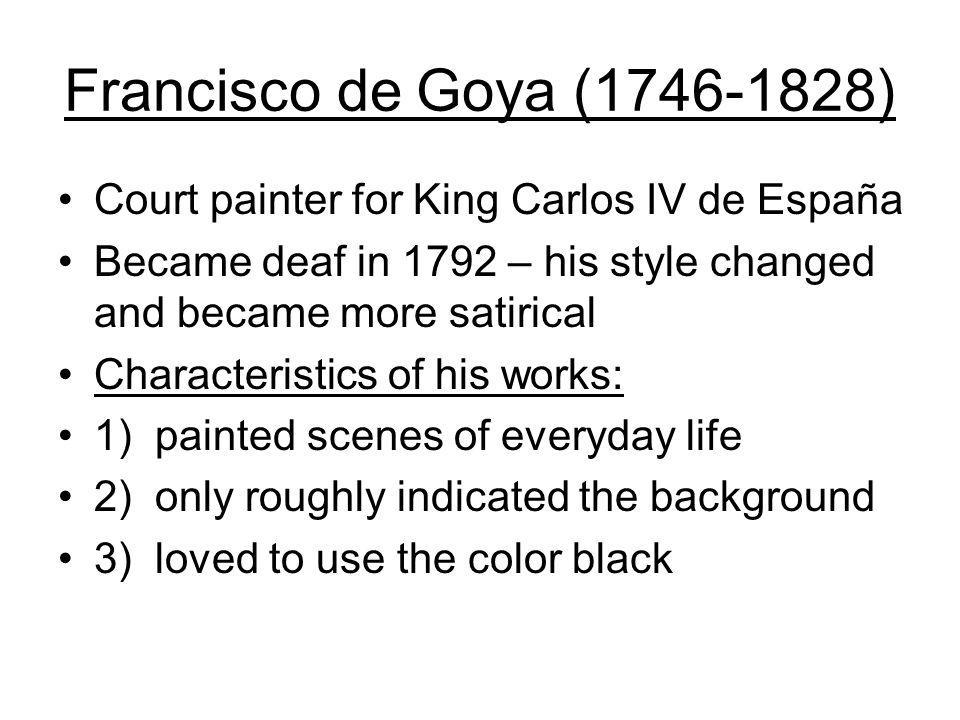 Francisco de Goya (1746-1828) Court painter for King Carlos IV de España Became deaf in 1792 – his style changed and became more satirical Characteristics of his works: 1) painted scenes of everyday life 2) only roughly indicated the background 3) loved to use the color black