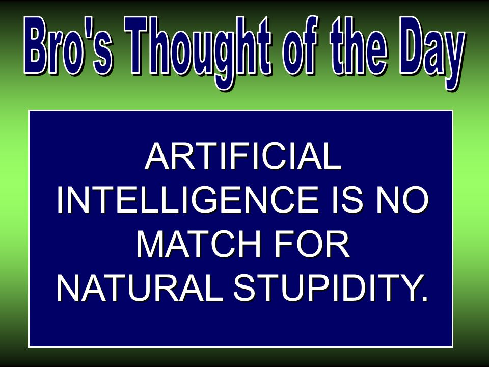 ARTIFICIAL INTELLIGENCE IS NO MATCH FOR NATURAL STUPIDITY.
