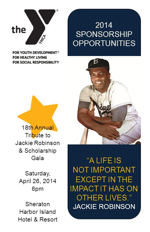 2014 SPONSORSHIP OPPORTUNITIES 18th Annual Tribute to Jackie Robinson & Scholarship Gala Saturday, April 26, 2014 6pm Sheraton Harbor Island Hotel & Resort A LIFE IS NOT IMPORTANT EXCEPT IN THE IMPACT IT HAS ON OTHER LIVES.