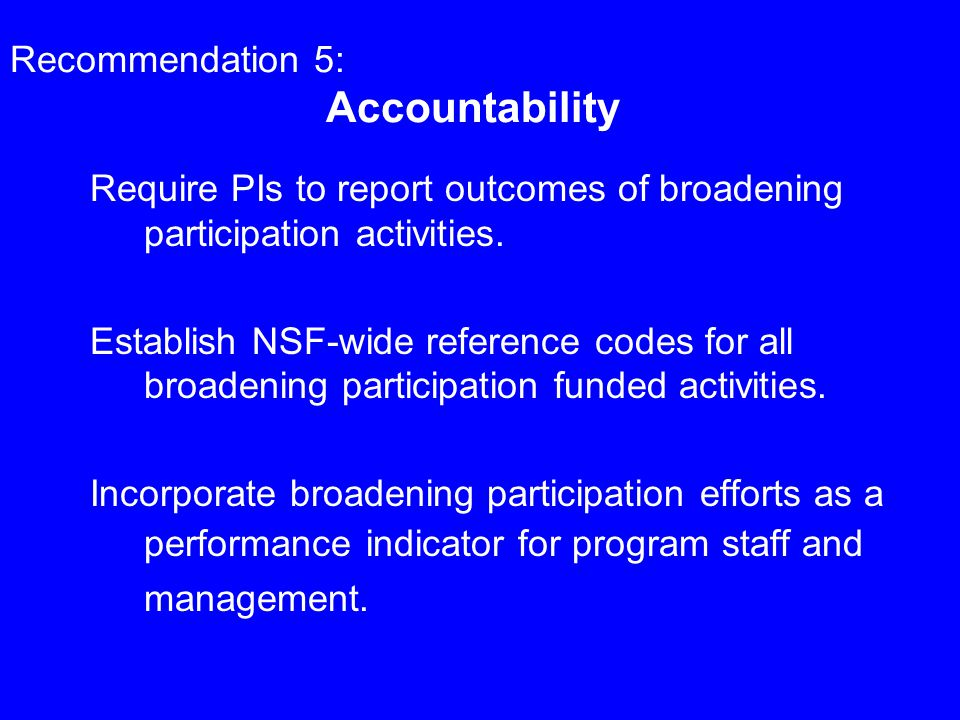 Recommendation 5: Accountability Require PIs to report outcomes of broadening participation activities.