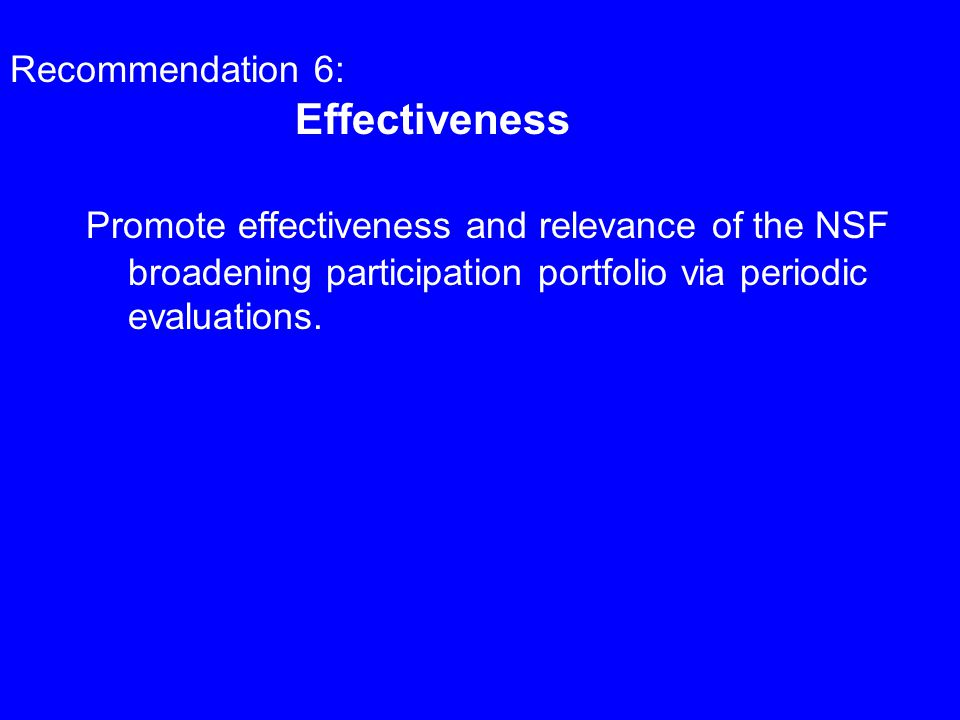 Recommendation 6: Effectiveness Promote effectiveness and relevance of the NSF broadening participation portfolio via periodic evaluations.