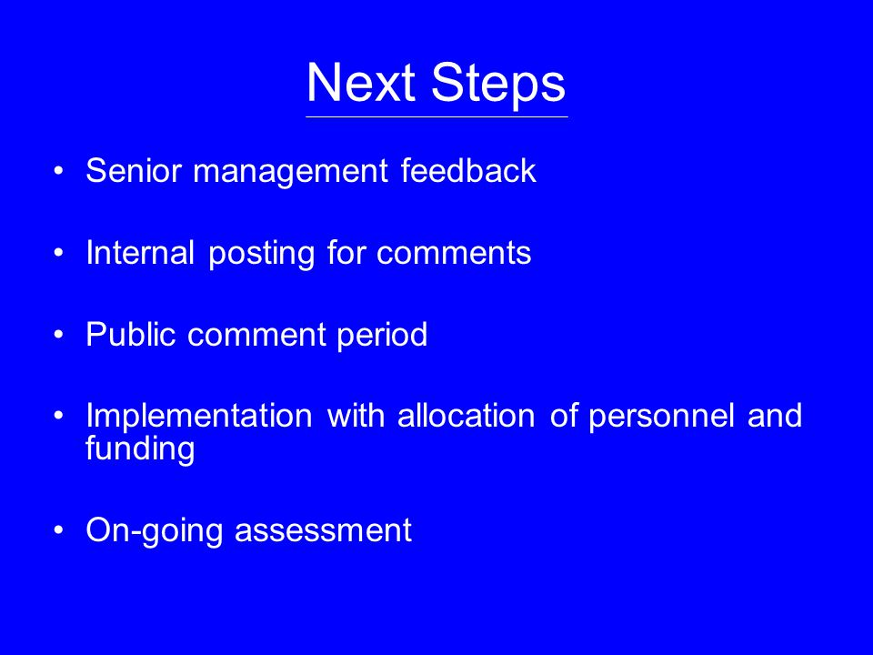 Next Steps Senior management feedback Internal posting for comments Public comment period Implementation with allocation of personnel and funding On-going assessment