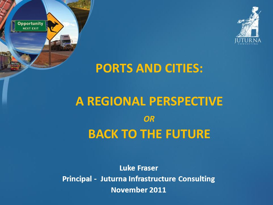 PORTS AND CITIES: A REGIONAL PERSPECTIVE OR BACK TO THE FUTURE Luke Fraser Principal - Juturna Infrastructure Consulting November 2011
