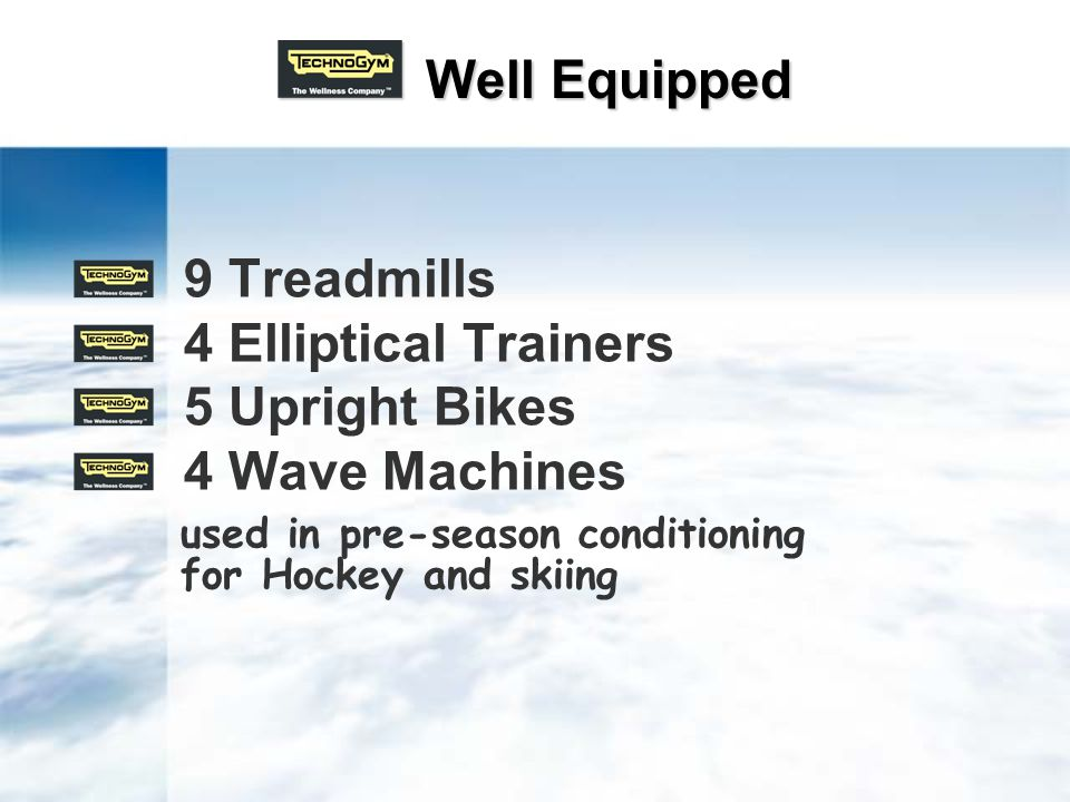 Well Equipped Well Equipped 9 Treadmills 4 Elliptical Trainers 5 Upright Bikes 4 Wave Machines used in pre-season conditioning for Hockey and skiing