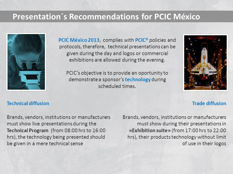 PCIC México 2013, complies with PCIC® policies and protocols, therefore, technical presentations can be given during the day and logos or commercial exhibitions are allowed during the evening.
