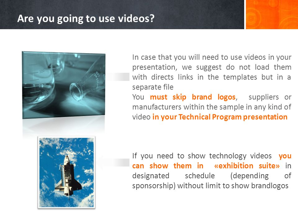 In case that you will need to use videos in your presentation, we suggest do not load them with directs links in the templates but in a separate file You must skip brand logos, suppliers or manufacturers within the sample in any kind of video in your Technical Program presentation If you need to show technology videos you can show them in «exhibition suite» in designated schedule (depending of sponsorship) without limit to show brandlogos Are you going to use videos