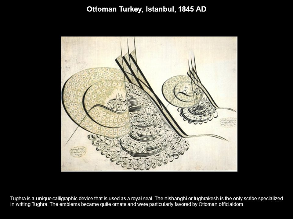 Ottoman Turkey, Istanbul, 1845 AD Tughra is a unique calligraphic device that is used as a royal seal. The nishanghi or tughrakesh is the only scribe