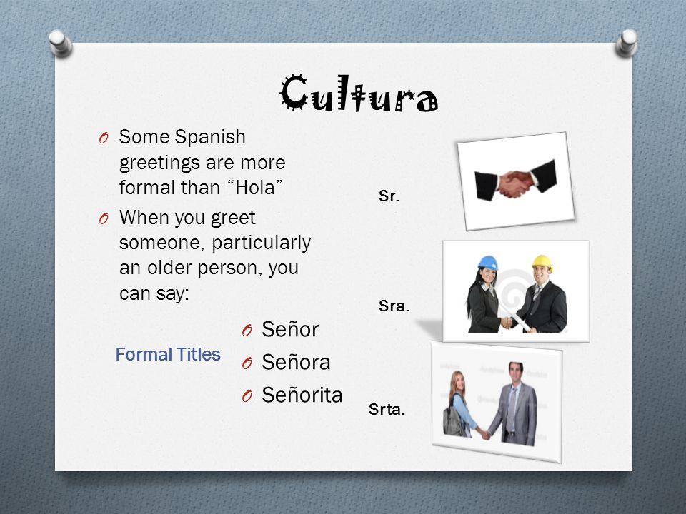 Cultura Formal Titles O Some Spanish greetings are more formal than Hola O When you greet someone, particularly an older person, you can say: O Señor