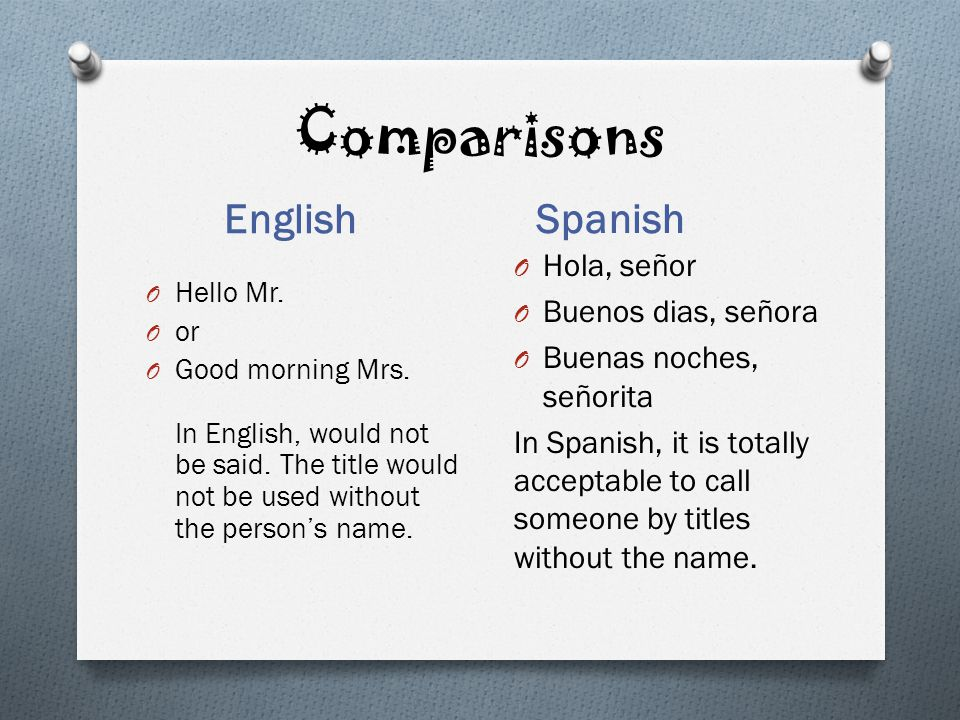 Comparisons English Spanish O Hello Mr. O or O Good morning Mrs. In English, would not be said. The title would not be used without the persons name.