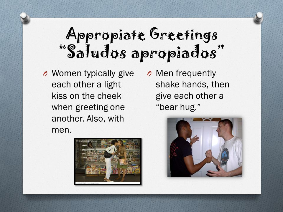 Appropiate Greetings Saludos apropiados O Women typically give each other a light kiss on the cheek when greeting one another. Also, with men. O Men f