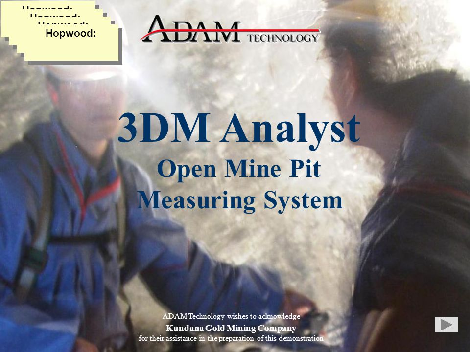 3DM Analyst Open Mine Pit Measuring System ADAM Technology wishes to acknowledge Kundana Gold Mining Company for their assistance in the preparation of this demonstration Hopwood: