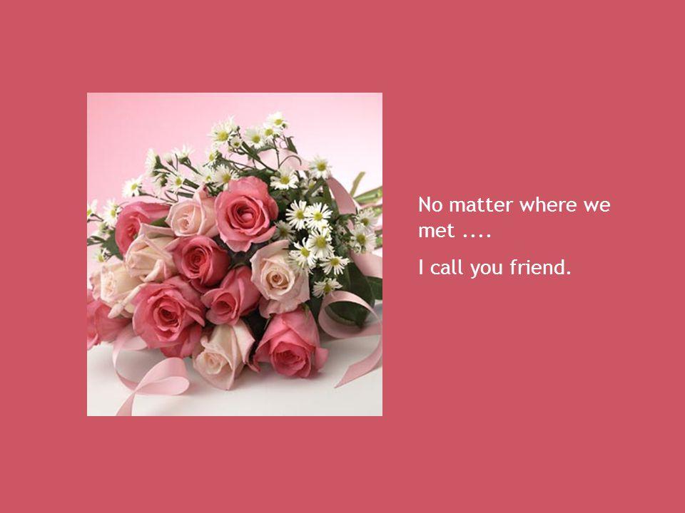 No matter where we met.... I call you friend.