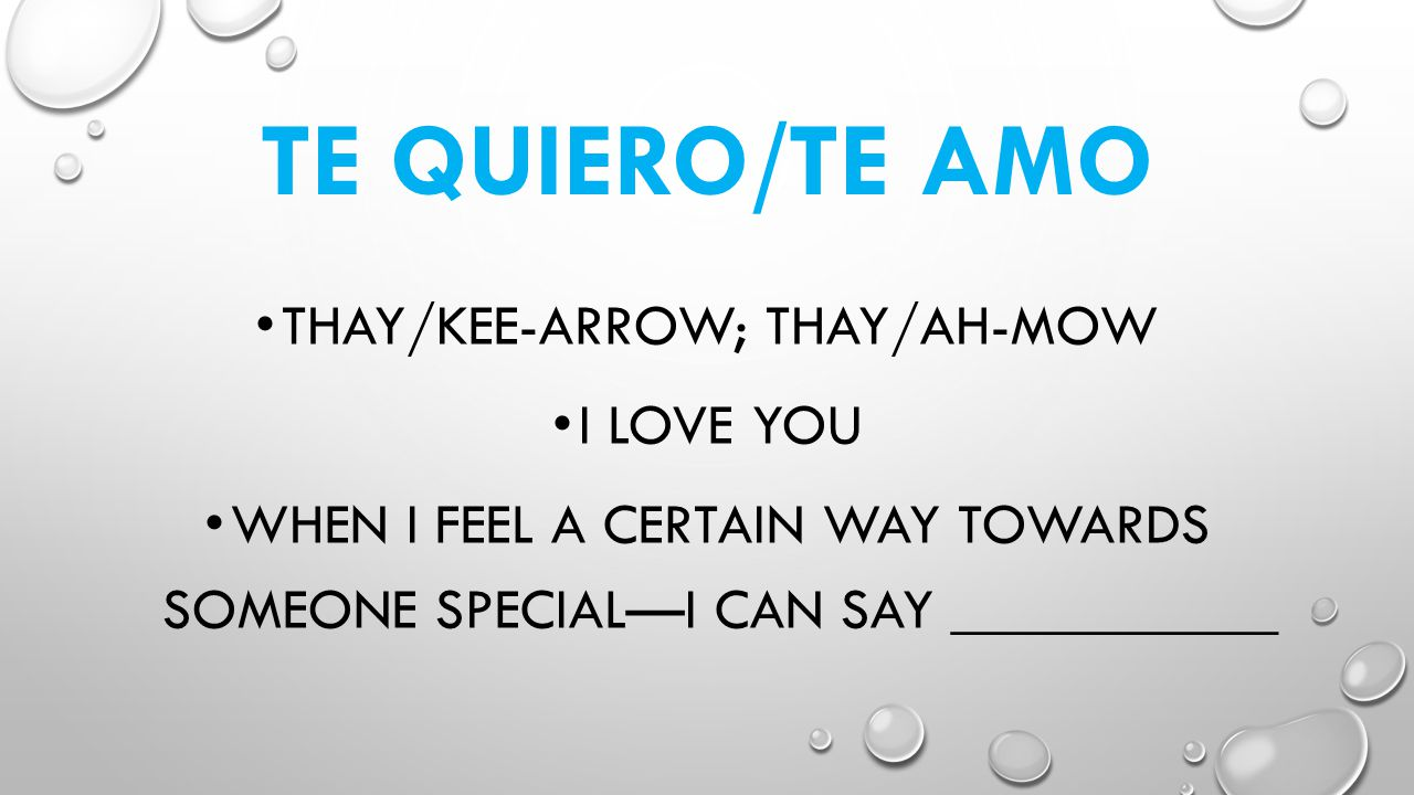 TE QUIERO/TE AMO THAY/KEE-ARROW; THAY/AH-MOW I LOVE YOU WHEN I FEEL A CERTAIN WAY TOWARDS SOMEONE SPECIALI CAN SAY ___________
