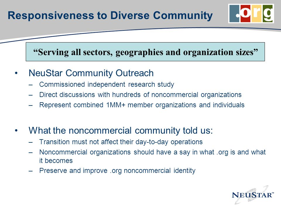 Responsiveness to Diverse Community NeuStar Community Outreach –Commissioned independent research study –Direct discussions with hundreds of noncommercial organizations –Represent combined 1MM+ member organizations and individuals What the noncommercial community told us: –Transition must not affect their day-to-day operations –Noncommercial organizations should have a say in what.org is and what it becomes –Preserve and improve.org noncommercial identity Serving all sectors, geographies and organization sizes
