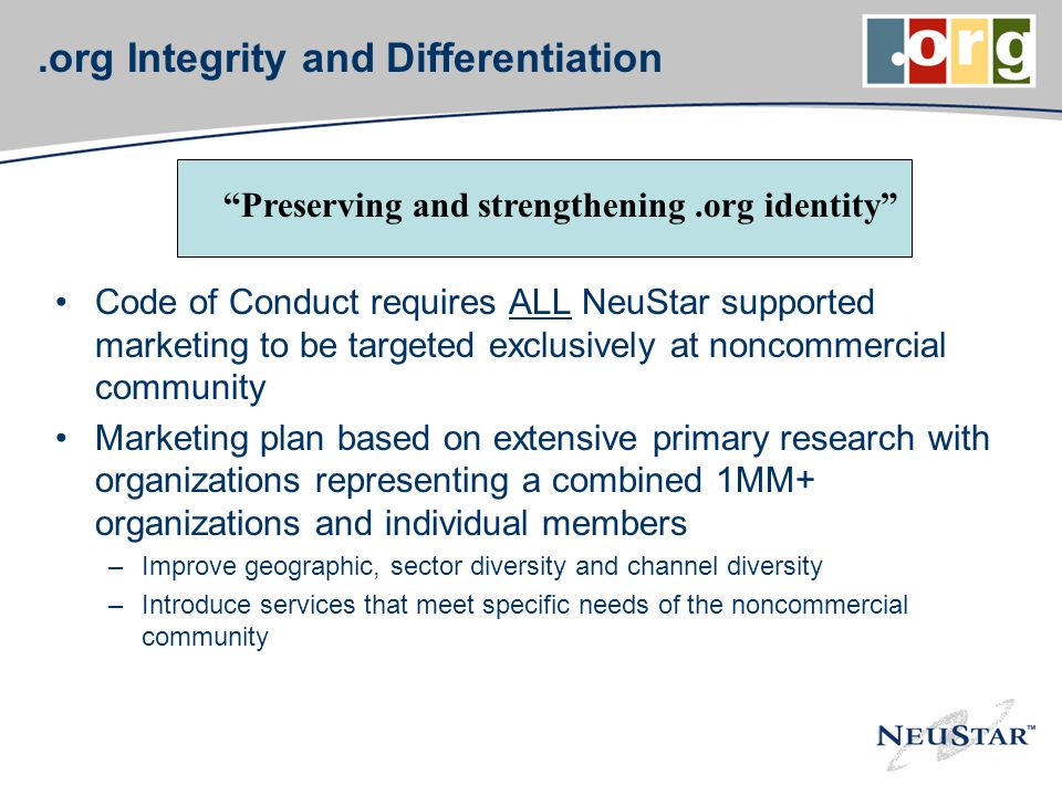 .org Integrity and Differentiation Code of Conduct requires ALL NeuStar supported marketing to be targeted exclusively at noncommercial community Marketing plan based on extensive primary research with organizations representing a combined 1MM+ organizations and individual members –Improve geographic, sector diversity and channel diversity –Introduce services that meet specific needs of the noncommercial community Preserving and strengthening.org identity