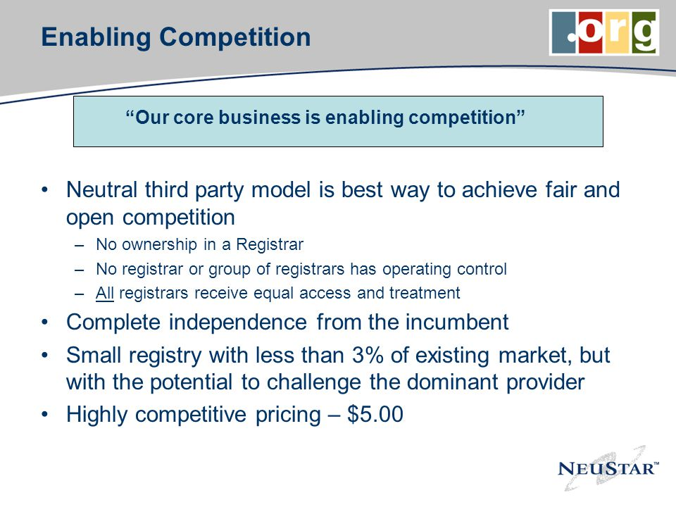 Enabling Competition Neutral third party model is best way to achieve fair and open competition –No ownership in a Registrar –No registrar or group of registrars has operating control –All registrars receive equal access and treatment Complete independence from the incumbent Small registry with less than 3% of existing market, but with the potential to challenge the dominant provider Highly competitive pricing – $5.00 Our core business is enabling competition