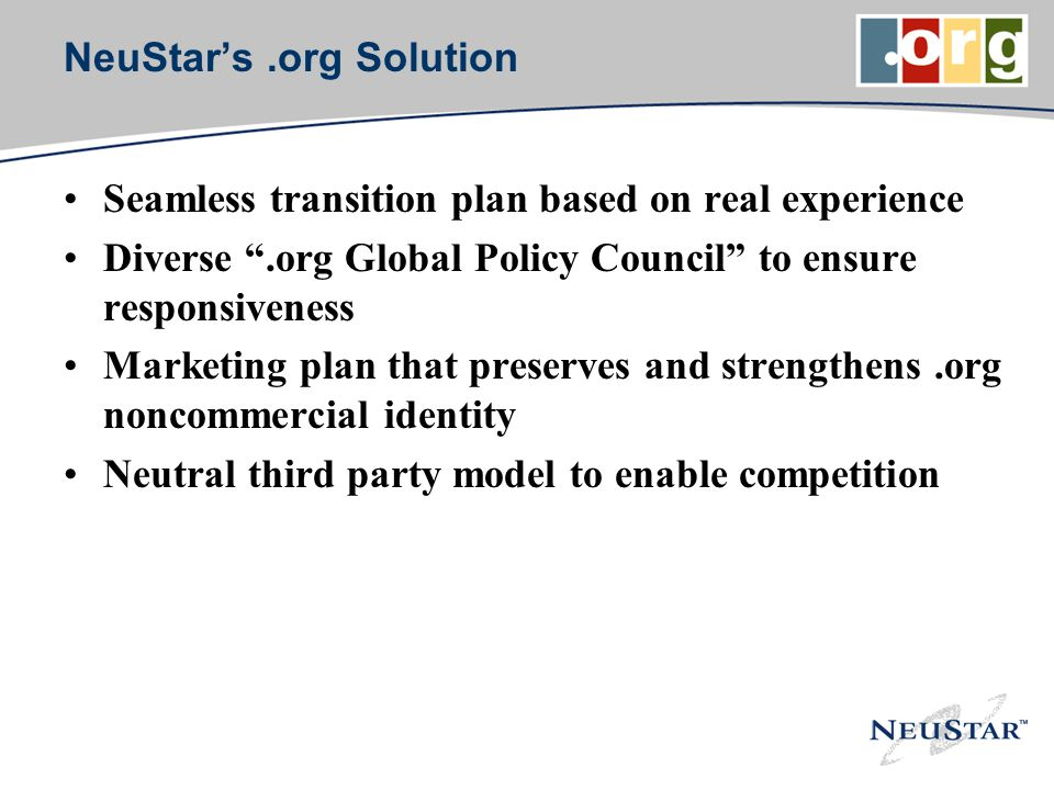 NeuStars.org Solution Seamless transition plan based on real experience Diverse.org Global Policy Council to ensure responsiveness Marketing plan that