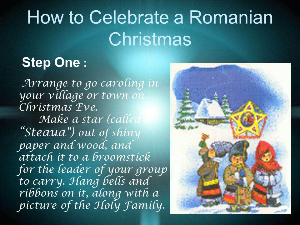 How to Celebrate a Romanian Christmas Step One : Arrange to go caroling in your village or town on Christmas Eve. Make a star (called a Steaua