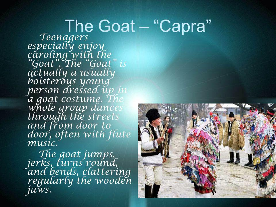 The Goat – Capra Teenagers especially enjoy caroling with the Goat. The Goat is actually a usually boisterous young person dressed up in a goat costum