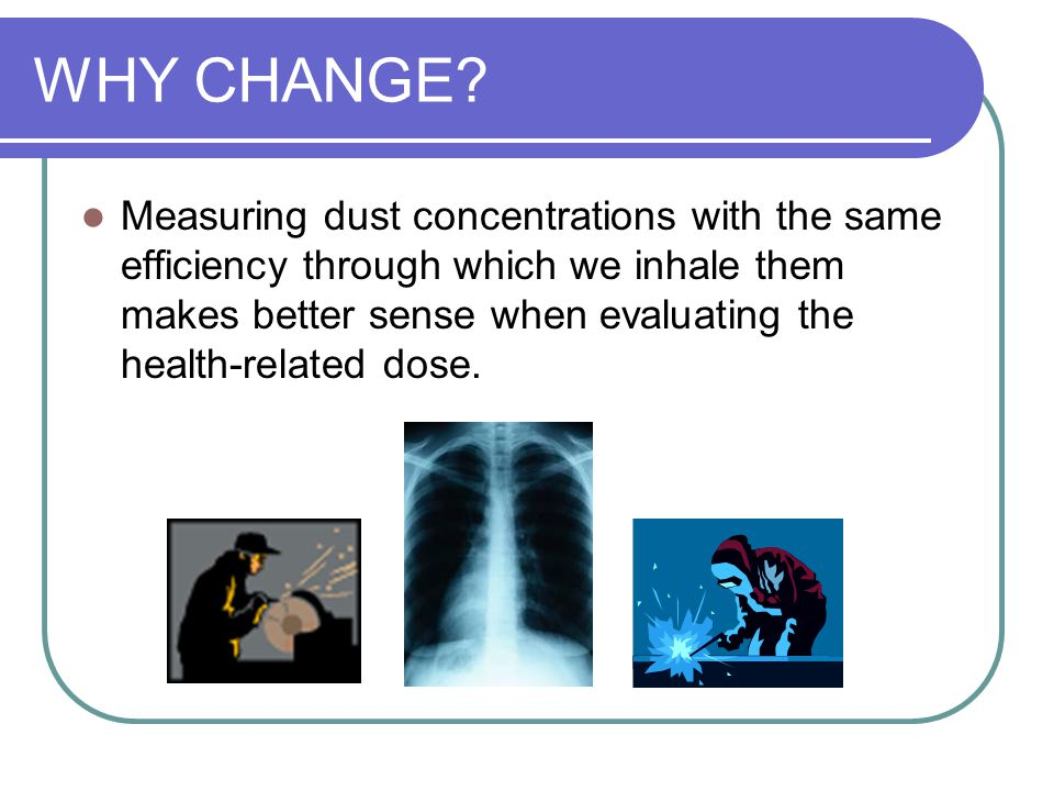 WHY CHANGE? Measuring dust concentrations with the same efficiency through which we inhale them makes better sense when evaluating the health-related