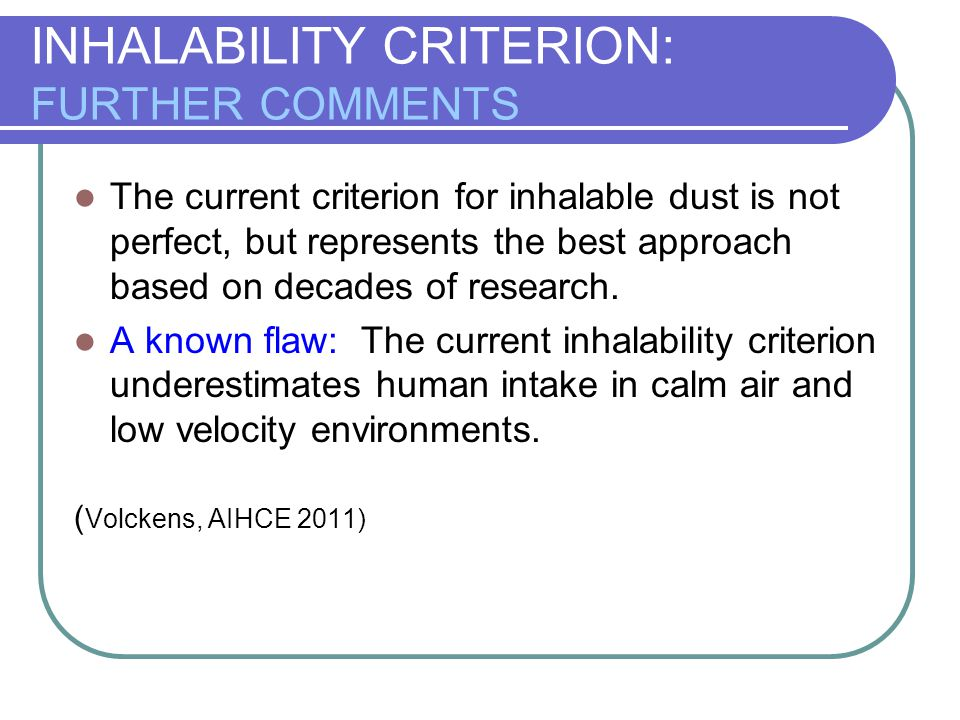 INHALABILITY CRITERION: FURTHER COMMENTS The current criterion for inhalable dust is not perfect, but represents the best approach based on decades of