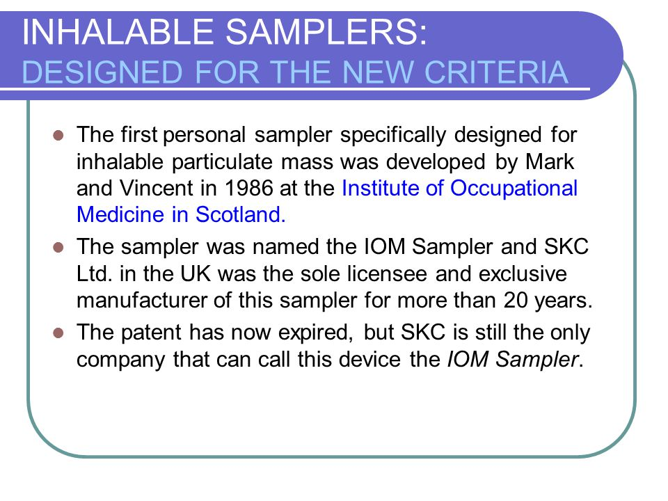 INHALABLE SAMPLERS: DESIGNED FOR THE NEW CRITERIA The first personal sampler specifically designed for inhalable particulate mass was developed by Mar