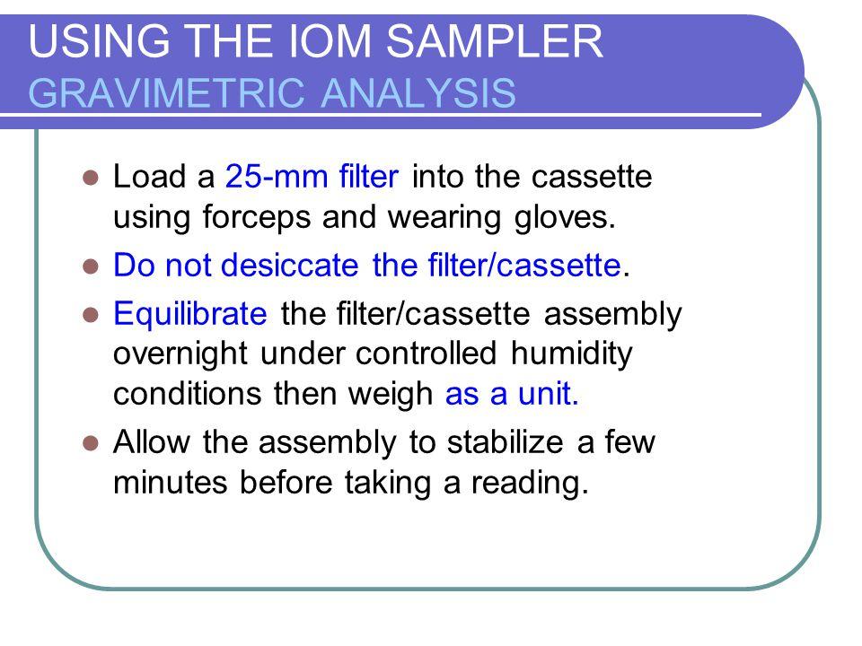 USING THE IOM SAMPLER GRAVIMETRIC ANALYSIS Load a 25-mm filter into the cassette using forceps and wearing gloves. Do not desiccate the filter/cassett