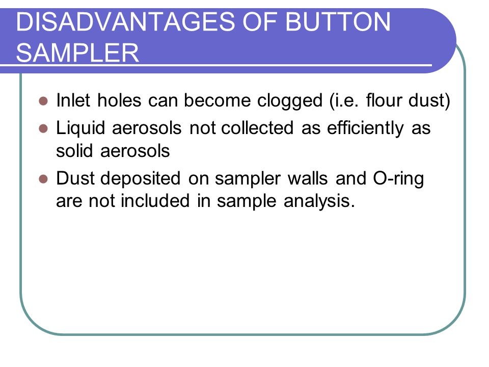 DISADVANTAGES OF BUTTON SAMPLER Inlet holes can become clogged (i.e. flour dust) Liquid aerosols not collected as efficiently as solid aerosols Dust d